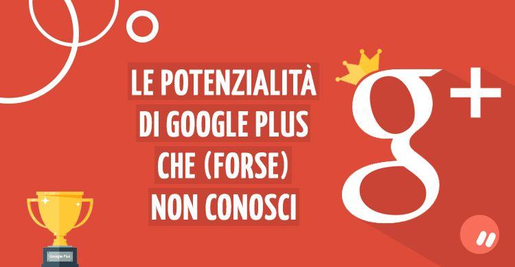 Le potenzialità di Google Plus, e come sfruttarlo al meglio