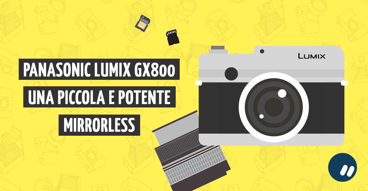 Panasonic Lumix GX800: per me la miglior mirrorless, al miglior prezzo